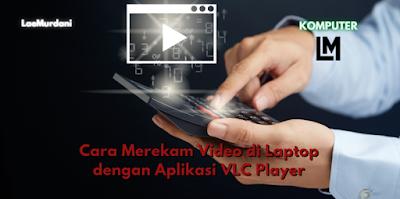 Cara Merekam Video di Laptop dengan Aplikasi VLC Player