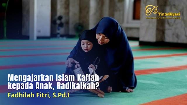 Mengajarkan Islam Kaffah kepada Anak, Radikalkah?
