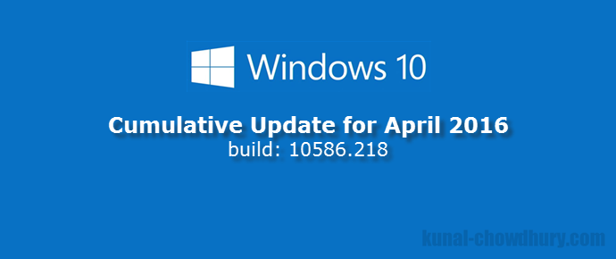 Windows 10 Cumulative Update (build: 10586.218, April 2016) is now available (www.kunal-chowdhury.com)