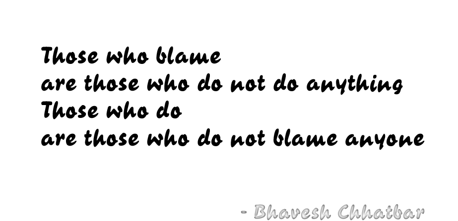 Those who blame are those who do not do anything. Those who do are those who do not blame anyone. - Bhavesh Chhatbar