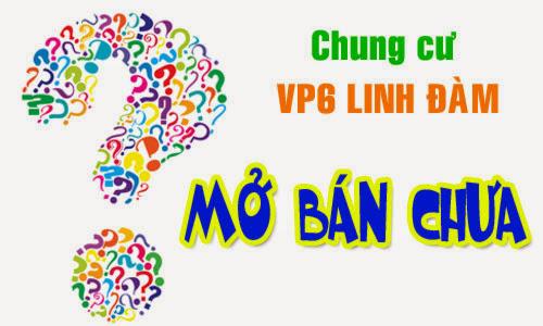 Chung cư Vp6 Linh Đàm đã mở bán chưa?