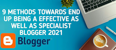 9 Methods towards End up being a Effective as well as Specialist Blogger 2021