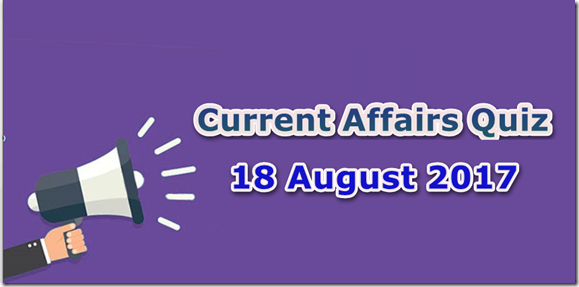 18 August 2017 Current Affairs Mcq Quiz