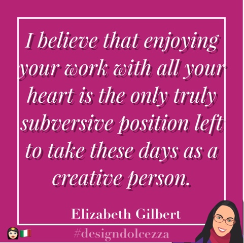 I believe that enjoying your work with all your heart is the only truly subversive position left to take these days as a creative person.