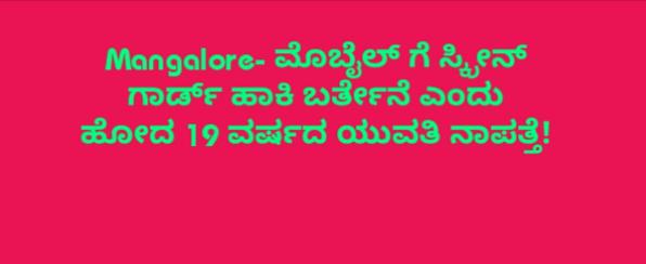 Mangalore- ಮೊಬೈಲ್ ಗೆ ಸ್ಕ್ರೀನ್ ಗಾರ್ಡ್ ಹಾಕಿ ಬರ್ತೇನೆ ಎಂದು ಹೋದ 19 ವರ್ಷದ ಯುವತಿ ನಾಪತ್ತೆ!