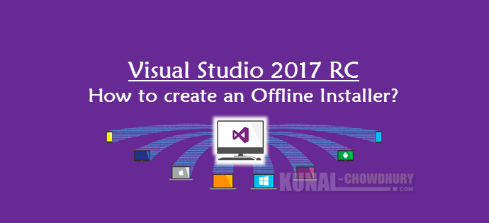Create an offline installation of Visual Studio 2017 RC (www.kunal-chowdhury.com)