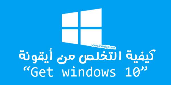 كيفية التخلص من أيقونة Get Windows 10 | طريق النجاح