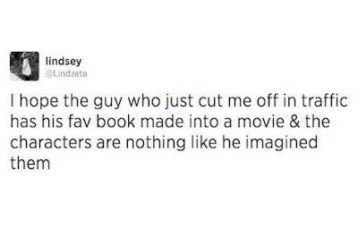 I hope the guy who cut me off in traffic has his fav book turned into a movie