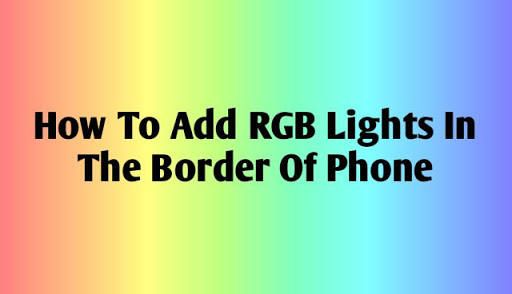 How To Add RGB Light In The Border Of Android Phone