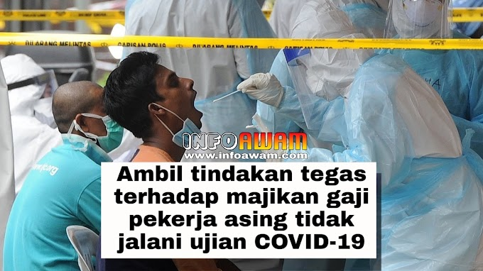 Ambil tindakan tegas terhadap majikan gaji pekerja asing tidak jalani ujian COVID-19