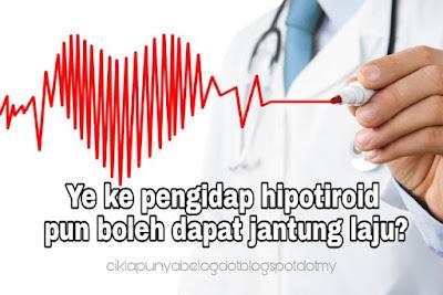 Ye ke pengidap hipotiroid pun boleh dapat jantung laju?