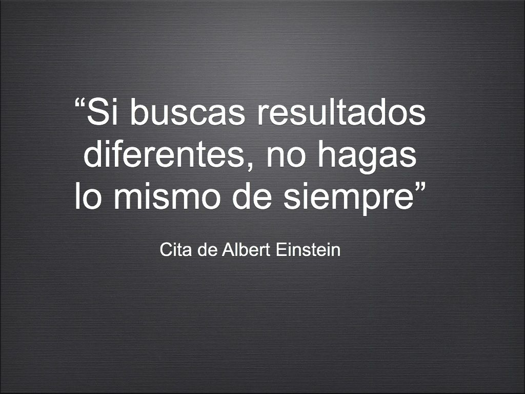 """""""Si buscas resultados diferentes, no hagas lo mismo de siempre""""  Cita de Albert Einstein"""