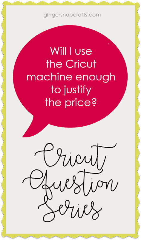 Cricut Question Series at GingerSnapCrafts.com  Will I use the Cricut machine enough to justify the price