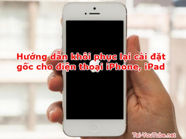 Hướng dẫn khôi phục lại cài đặt gốc cho điện thoại iPhone, iPad