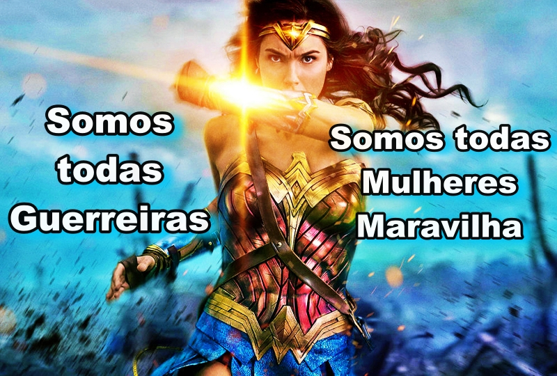 SOMOS TODAS GUERREIRAS!  SOMOS TODAS MULHERES MARAVILHA!