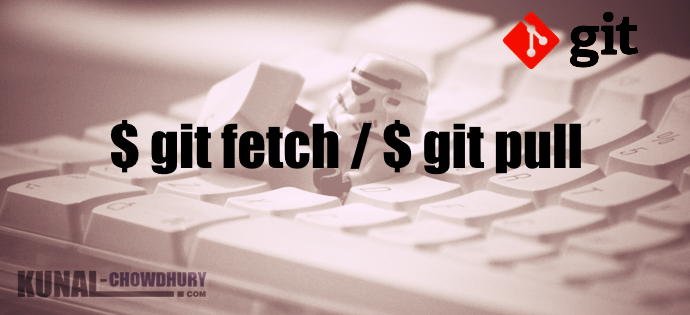 $ git fetch, $ git pull commands (www.kunal-chowdhury.com)