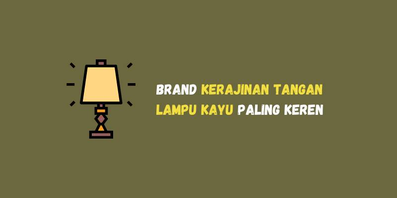 Brand Kerajinan Tangan Lampu Kayu Paling Keren Dan Berkelas