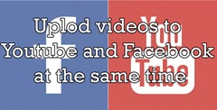 upload videos to YouTube and Facebook at the same time