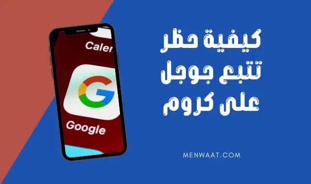 حظر متتبعات جوجل على متصفح كروم: كيف تمنع التتبع عبر الإنترنت بطريقتين سهلتين؟