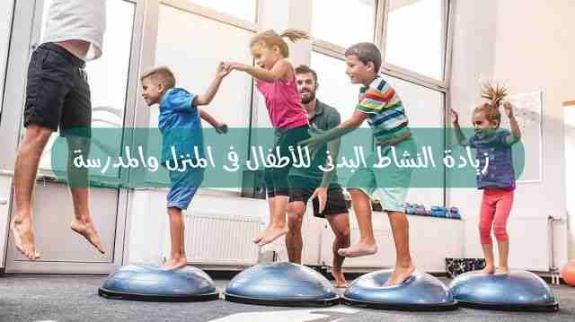 زيادة النشاط البدنى للأطفال فى المنزل والمدرسة