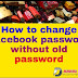 FACEBOOK PASSWORD CHANGE KAISE KARE WITHOUT OLD PASSWORD ?