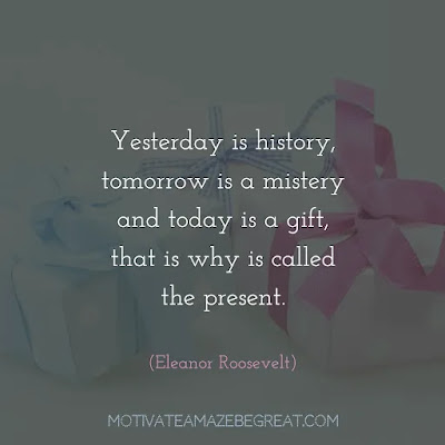 """Super Sayings: """"Yesterday is history, tomorrow is a mistery and today is a gift, that is why is called the present."""" - Eleanor Roosevelt"""