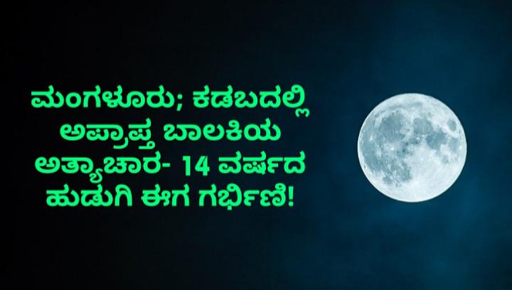 ಮಂಗಳೂರು; ಕಡಬದಲ್ಲಿ ಅಪ್ರಾಪ್ತ ಬಾಲಕಿಯ ಅತ್ಯಾಚಾರ- 14 ವರ್ಷದ ಹುಡುಗಿ ಈಗ ಗರ್ಭಿಣಿ!