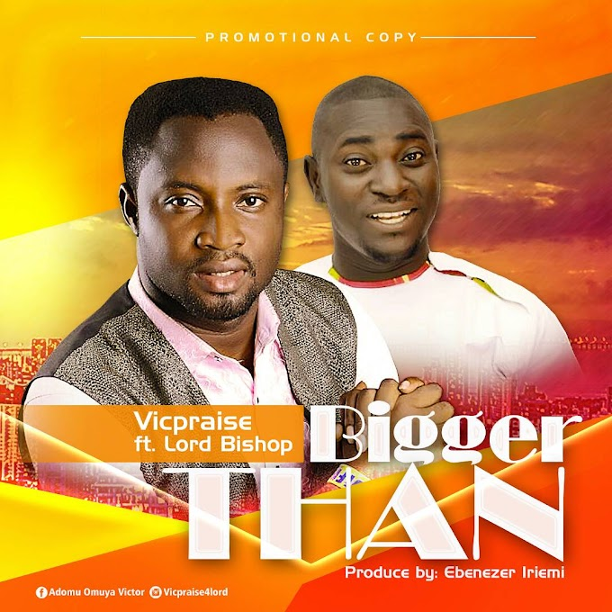 [Gospel Music] VICPRAISE FT. LORD BISHOP_BIGGER THAN.mp3