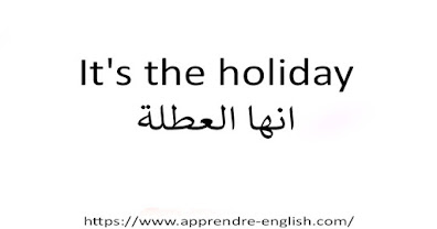 It's the holiday انها العطلة