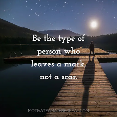 """Super Sayings: """"Be the type of person who leaves a mark, not a scar."""""""