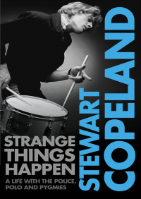 Strange Things Happen: A life with The Police, polo and pygmies By Stewart Copeland