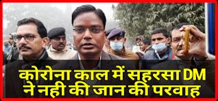 SAHARSA NEWS:कोरोनाकाल में DM कौशल कुमार ने नहीं की अपनी जान की परवाह