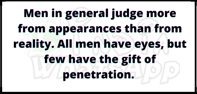 Men in general judge more from appearances than from reality. All men have eyes, but few have the gift of penetration.
