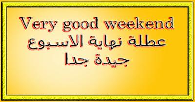 Very good weekend عطلة نهاية الاسبوع جيدة جدا