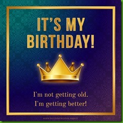 Happy-Birthday-to-me.-I-m-not-getting-old-I-m-getting-better