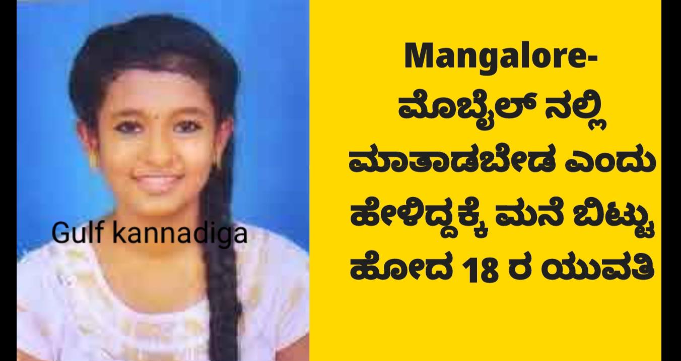 Mangalore- ಮೊಬೈಲ್ ನಲ್ಲಿ ಮಾತಾಡಬೇಡ ಎಂದು ಹೇಳಿದ್ದಕ್ಕೆ ಮನೆ ಬಿಟ್ಟು ಹೋದ 18 ರ ಯುವತಿ