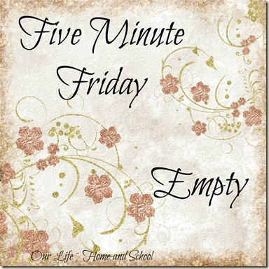 Five Minute Friday - Empty