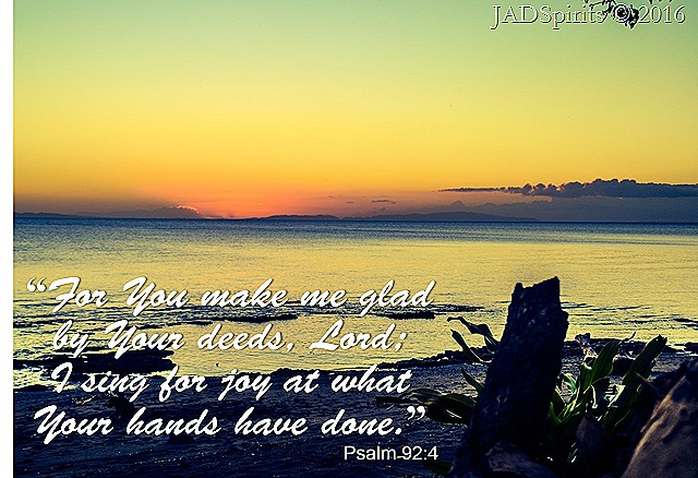 Psalm 92-4, For You make me glad by Your deeds, Lord...