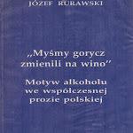 """Józef Rurawski """"Myśmy gorycz zmienili na wino. Motyw alkoholu we współczesnej prozie polskiej"""", Polska Liga Trzeźwości, Warszawa 1994.jpg"""