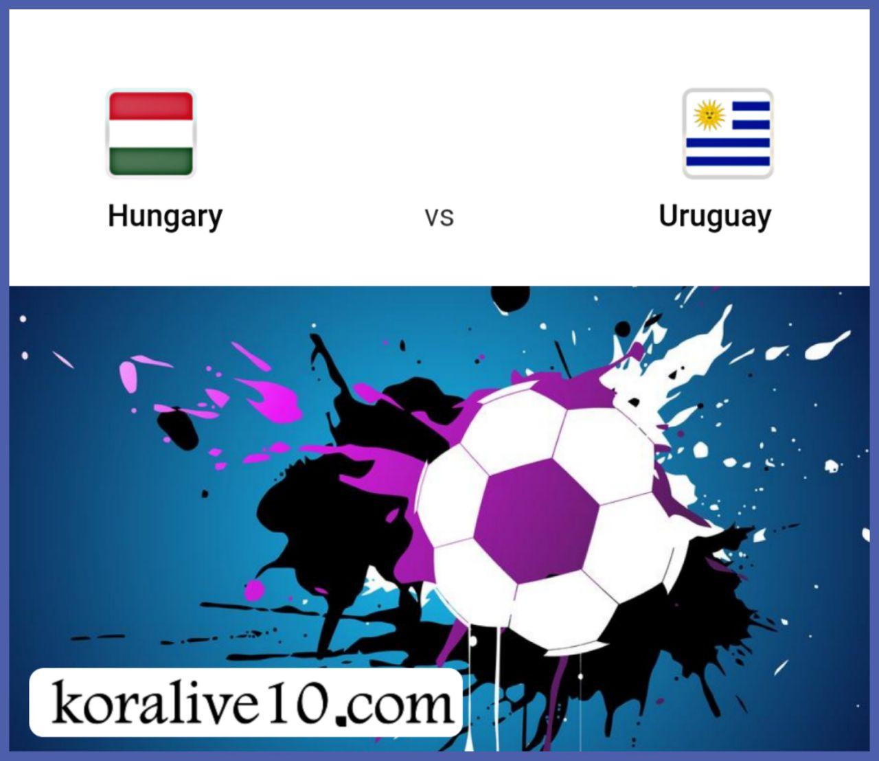موعد مباراة المجر واوروجواي مباراة ودية | كورة لايف