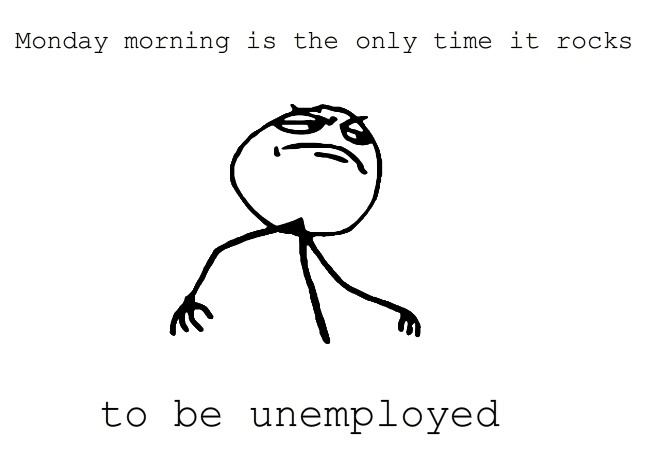 Monday Always Rocks For The Unemployed