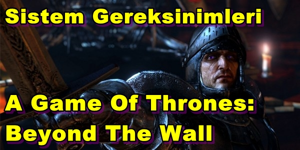 A Game Of Thrones: Beyond The Wall PC Sistem Gereksinimleri