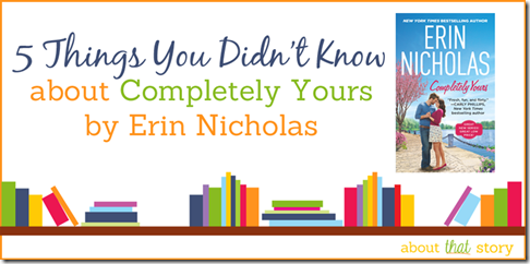 5 Things You Didn't Know about Completely Yours by Erin Nicholas | About That Story