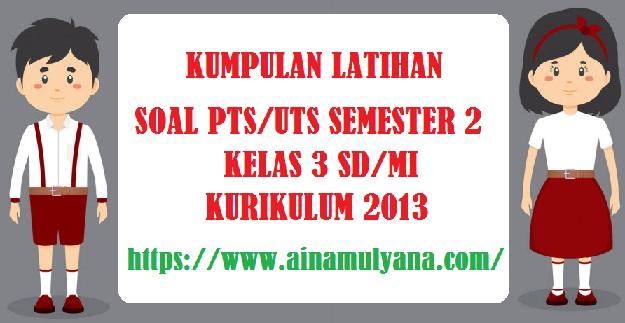 Latihan Soal UTS PTS Semester 2 (Genap) Kelas 3 SD Kurikulum 2013 Tahun Pelajaran 2021/2022