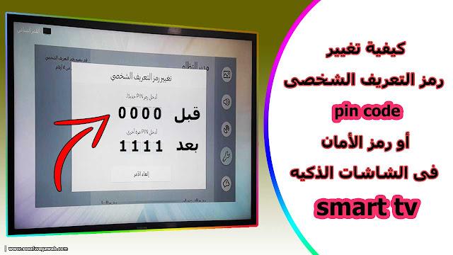 كيفية تغيير رمز التعريف الشخصى pin code أو رمز الأمان فى الشاشات الذكيه smart tv