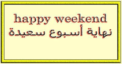 happy weekend نهاية أسبوع سعيدة