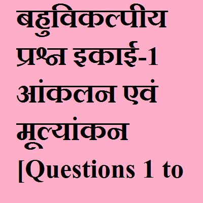 बहुविकल्पीय प्रश्न इकाई-1 आंकलन एवं मूल्यांकन [Questions 1 to 22]