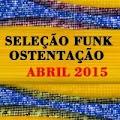 CD SELEÇÃO FUNK OSTENTAÇÃO - ABRIL 2015