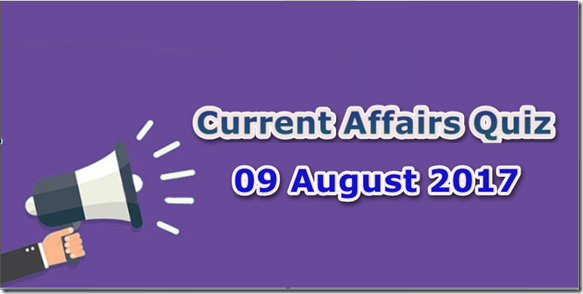 09 August 2017 Current Affairs Mcq Quiz