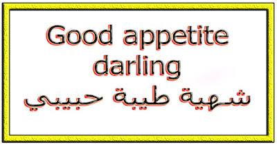 Good appetite darling شهية طيبة حبيبي